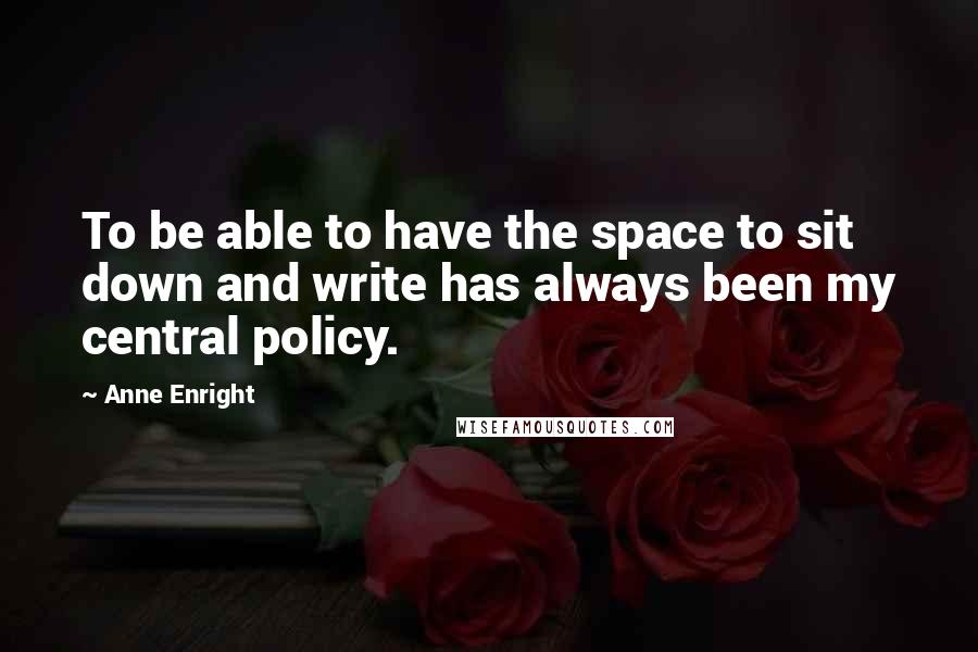 Anne Enright quotes: To be able to have the space to sit down and write has always been my central policy.