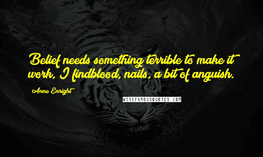 Anne Enright quotes: Belief needs something terrible to make it work, I findblood, nails, a bit of anguish.