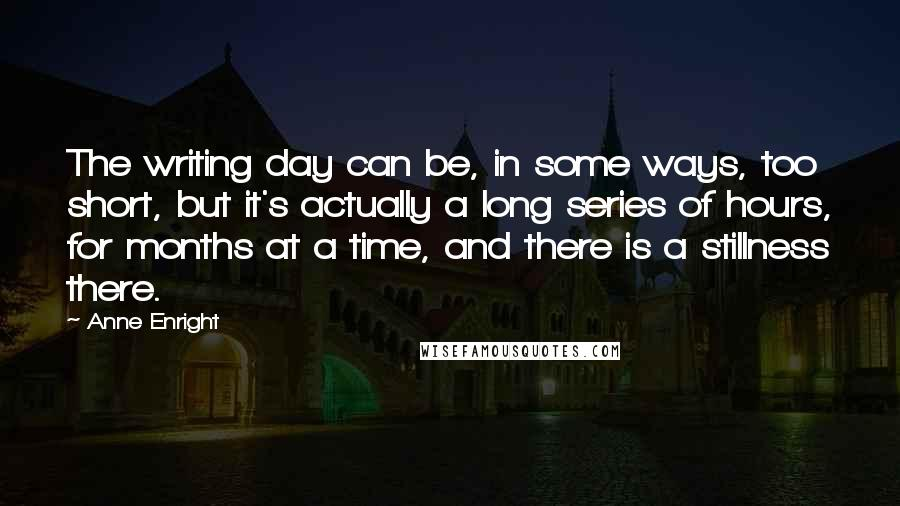Anne Enright quotes: The writing day can be, in some ways, too short, but it's actually a long series of hours, for months at a time, and there is a stillness there.