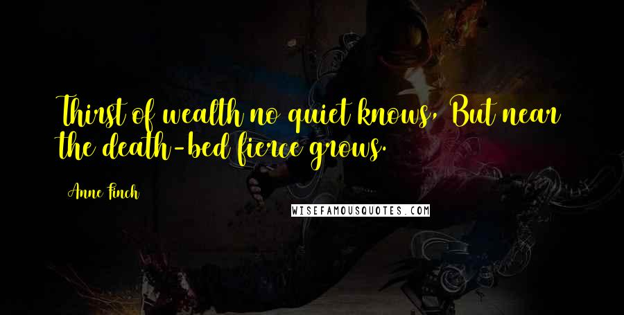 Anne Finch quotes: Thirst of wealth no quiet knows, But near the death-bed fierce grows.