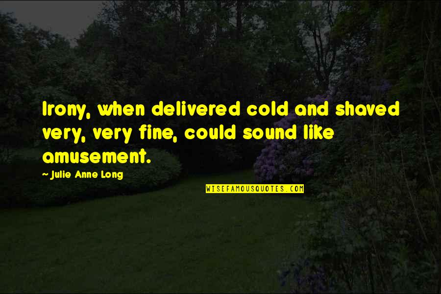 Anne Fine Quotes By Julie Anne Long: Irony, when delivered cold and shaved very, very