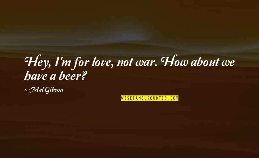 Anne Fine Quotes By Mel Gibson: Hey, I'm for love, not war. How about