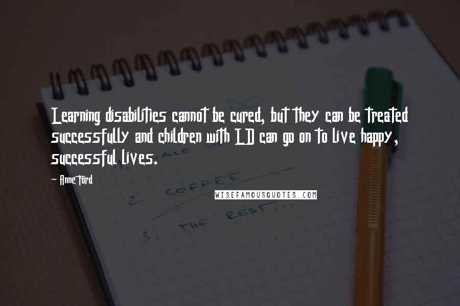 Anne Ford quotes: Learning disabilities cannot be cured, but they can be treated successfully and children with LD can go on to live happy, successful lives.
