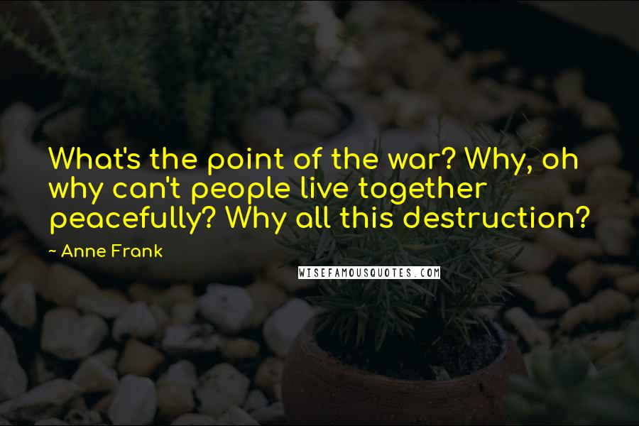 Anne Frank quotes: What's the point of the war? Why, oh why can't people live together peacefully? Why all this destruction?