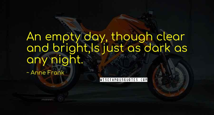 Anne Frank quotes: An empty day, though clear and bright,Is just as dark as any night.