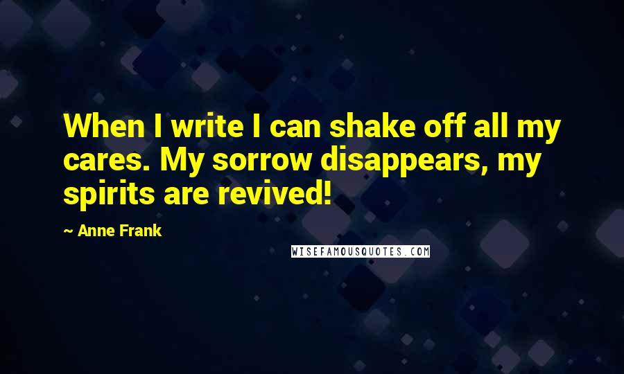 Anne Frank quotes: When I write I can shake off all my cares. My sorrow disappears, my spirits are revived!