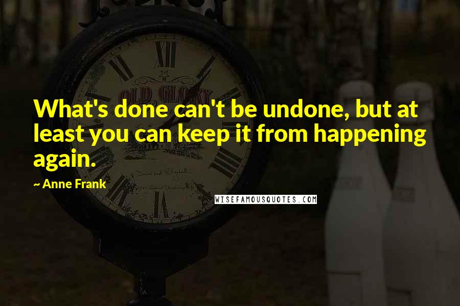 Anne Frank quotes: What's done can't be undone, but at least you can keep it from happening again.