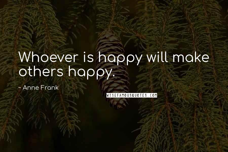 Anne Frank quotes: Whoever is happy will make others happy.