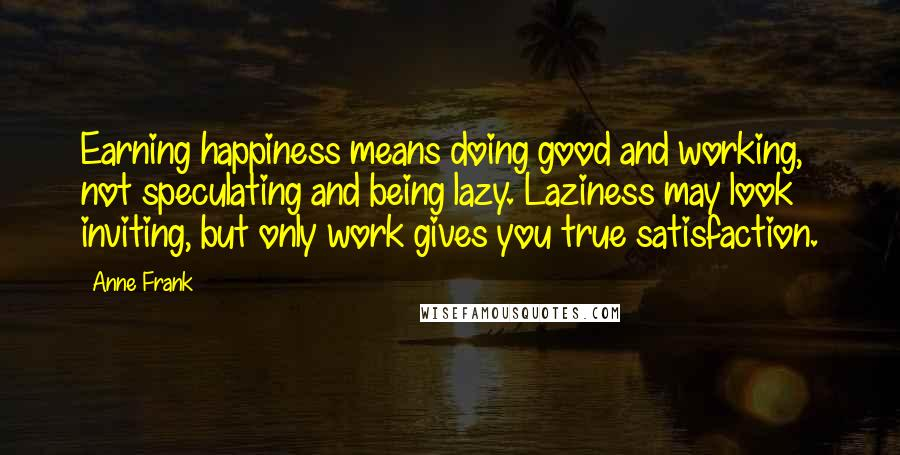 Anne Frank quotes: Earning happiness means doing good and working, not speculating and being lazy. Laziness may look inviting, but only work gives you true satisfaction.