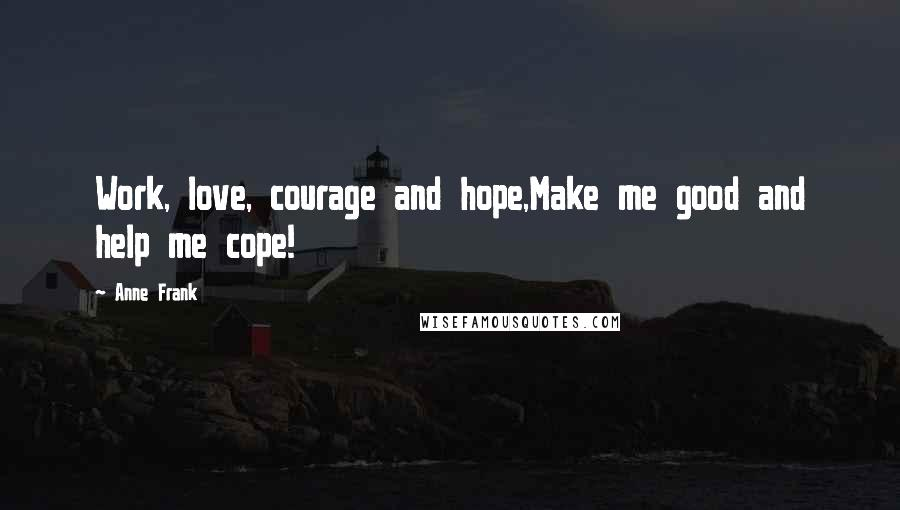 Anne Frank quotes: Work, love, courage and hope,Make me good and help me cope!