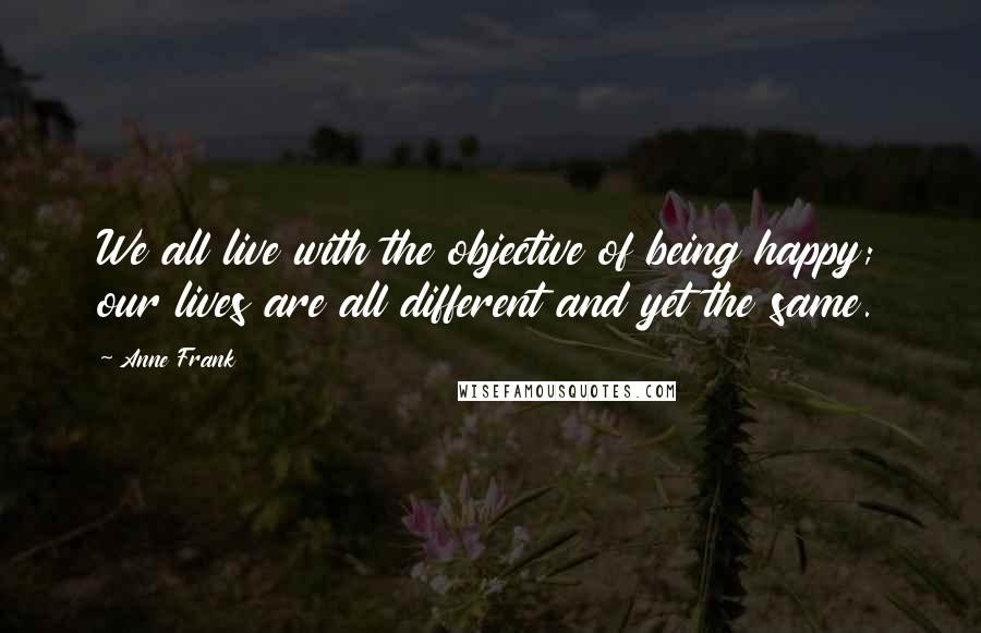 Anne Frank quotes: We all live with the objective of being happy; our lives are all different and yet the same.