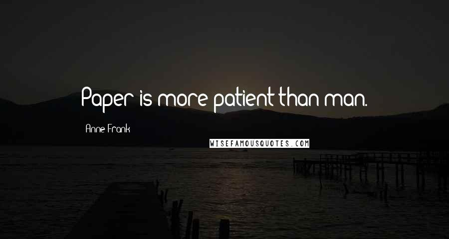 Anne Frank quotes: Paper is more patient than man.
