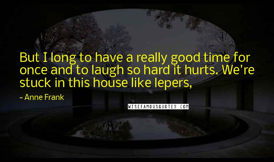 Anne Frank quotes: But I long to have a really good time for once and to laugh so hard it hurts. We're stuck in this house like lepers,