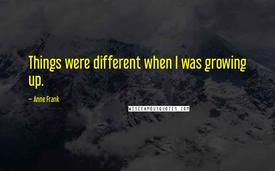 Anne Frank quotes: Things were different when I was growing up.