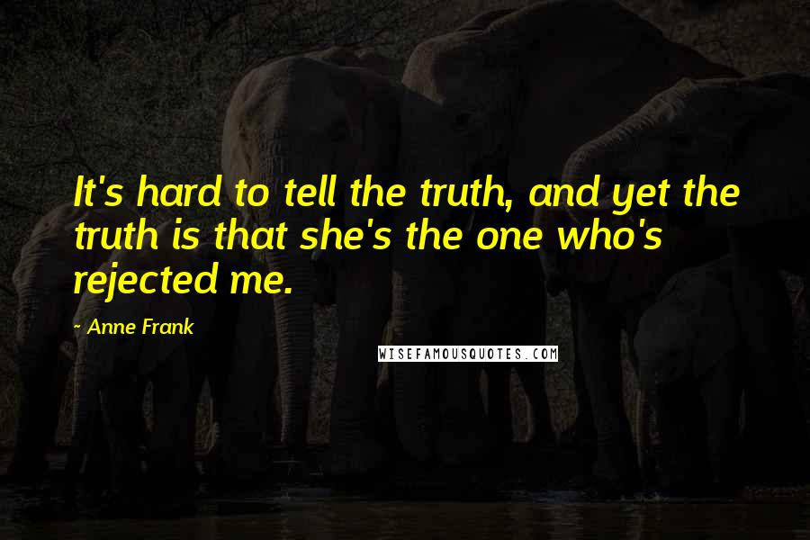 Anne Frank quotes: It's hard to tell the truth, and yet the truth is that she's the one who's rejected me.