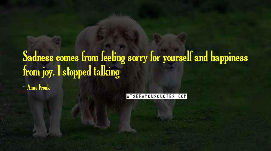 Anne Frank quotes: Sadness comes from feeling sorry for yourself and happiness from joy. I stopped talking