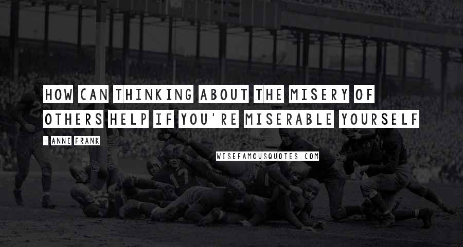 Anne Frank quotes: How can thinking about the misery of others help if you're miserable yourself