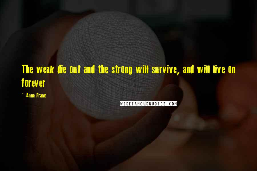 Anne Frank quotes: The weak die out and the strong will survive, and will live on forever