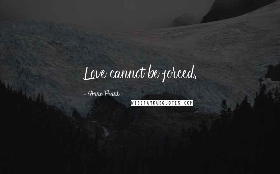 Anne Frank quotes: Love cannot be forced.