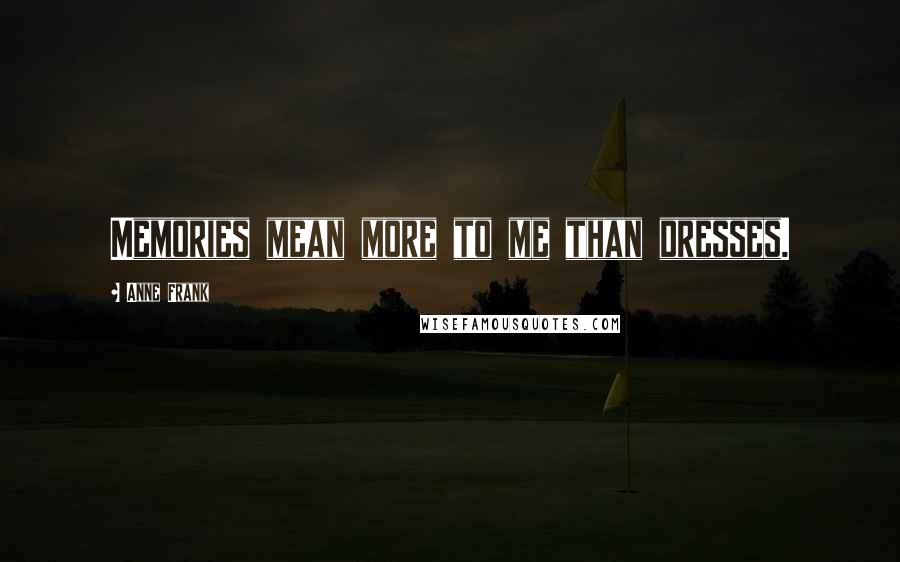 Anne Frank quotes: Memories mean more to me than dresses.