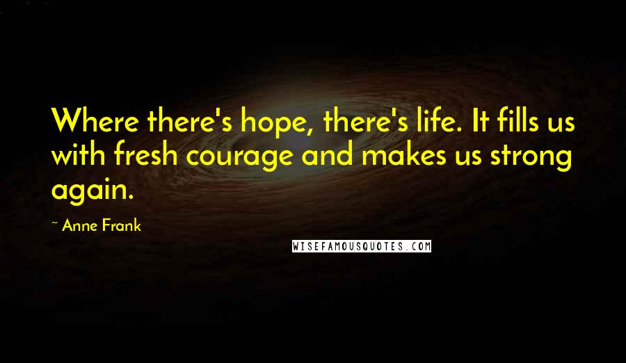 Anne Frank quotes: Where there's hope, there's life. It fills us with fresh courage and makes us strong again.