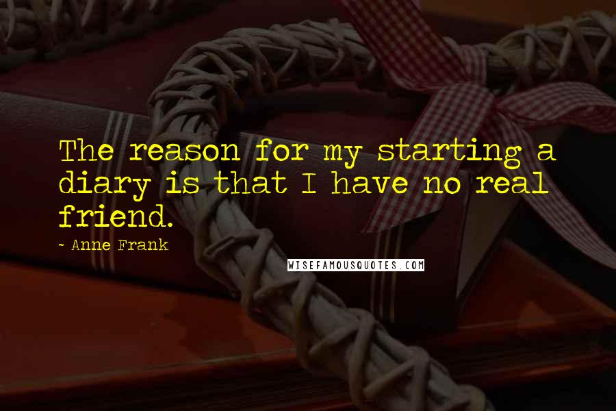 Anne Frank quotes: The reason for my starting a diary is that I have no real friend.