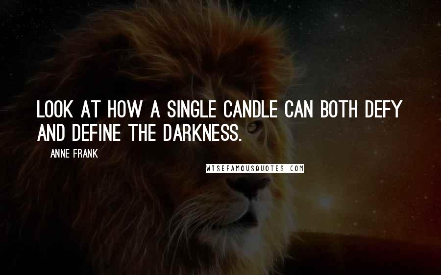 Anne Frank quotes: Look at how a single candle can both defy and define the darkness.