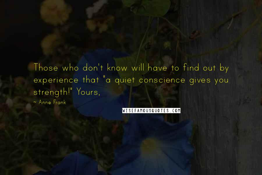 "Anne Frank quotes: Those who don't know will have to find out by experience that ""a quiet conscience gives you strength!"" Yours,"