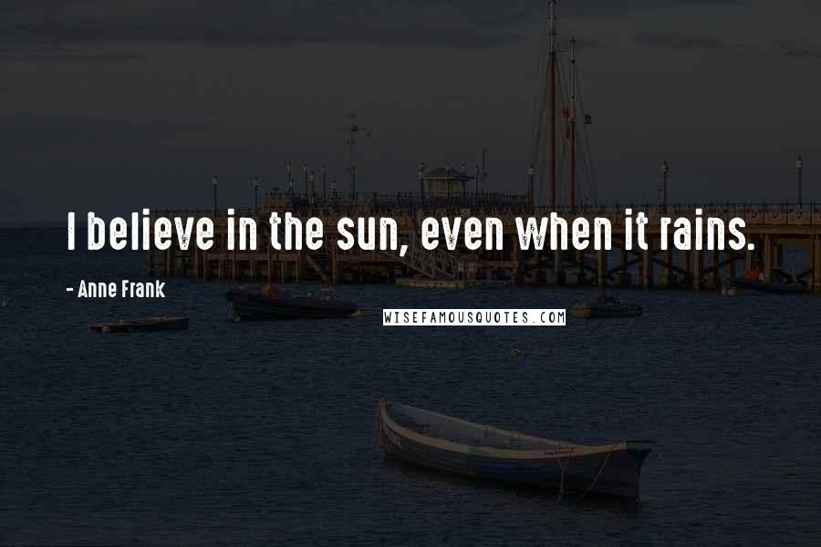 Anne Frank quotes: I believe in the sun, even when it rains.