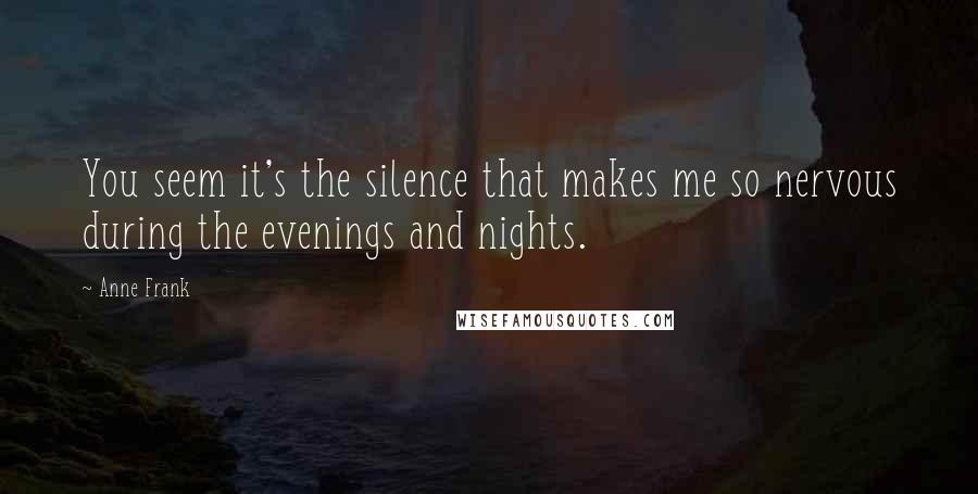Anne Frank quotes: You seem it's the silence that makes me so nervous during the evenings and nights.
