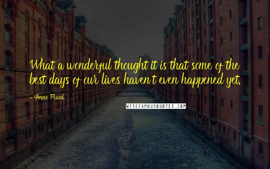 Anne Frank quotes: What a wonderful thought it is that some of the best days of our lives haven't even happened yet.