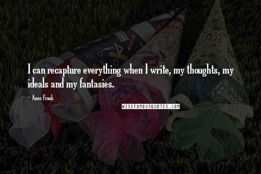 Anne Frank quotes: I can recapture everything when I write, my thoughts, my ideals and my fantasies.