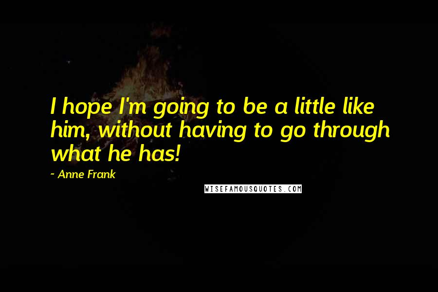 Anne Frank quotes: I hope I'm going to be a little like him, without having to go through what he has!