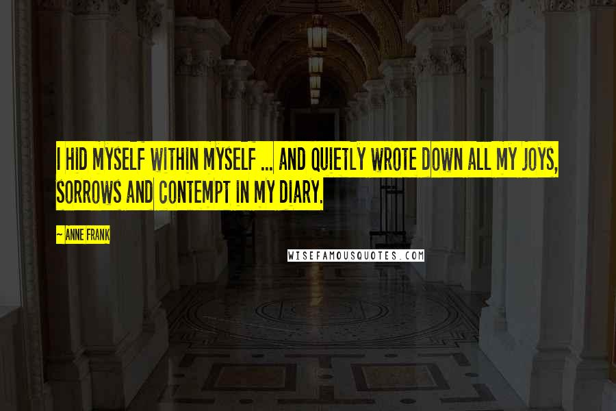 Anne Frank quotes: I hid myself within myself ... and quietly wrote down all my joys, sorrows and contempt in my diary.