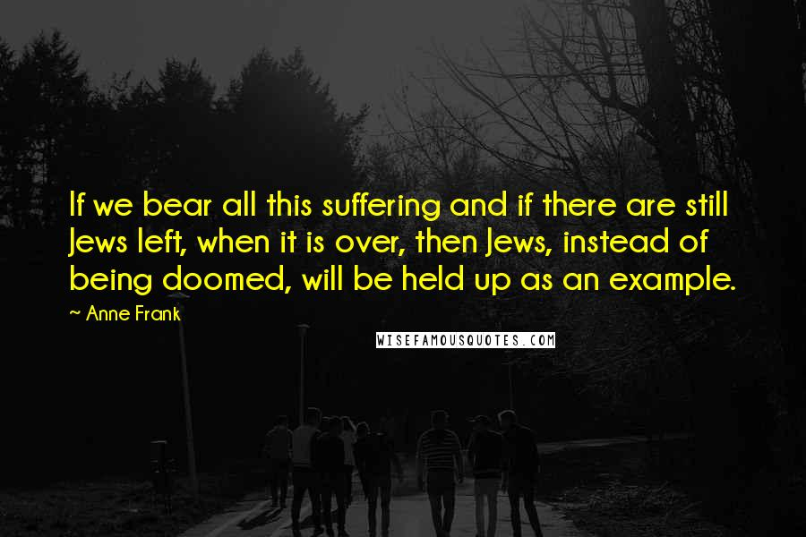 Anne Frank quotes: If we bear all this suffering and if there are still Jews left, when it is over, then Jews, instead of being doomed, will be held up as an example.