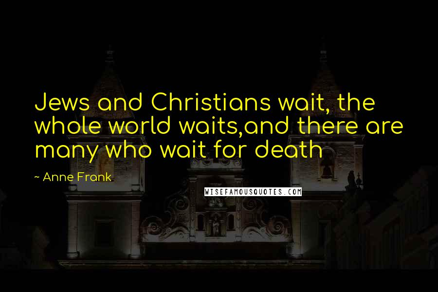 Anne Frank quotes: Jews and Christians wait, the whole world waits,and there are many who wait for death