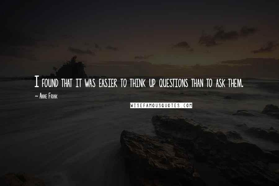 Anne Frank quotes: I found that it was easier to think up questions than to ask them.
