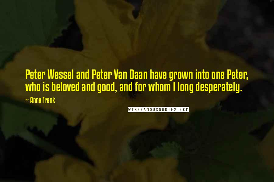 Anne Frank quotes: Peter Wessel and Peter Van Daan have grown into one Peter, who is beloved and good, and for whom I long desperately.