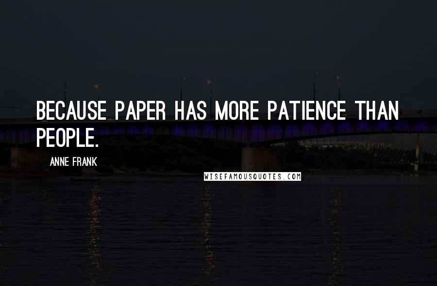 Anne Frank quotes: Because paper has more patience than people.