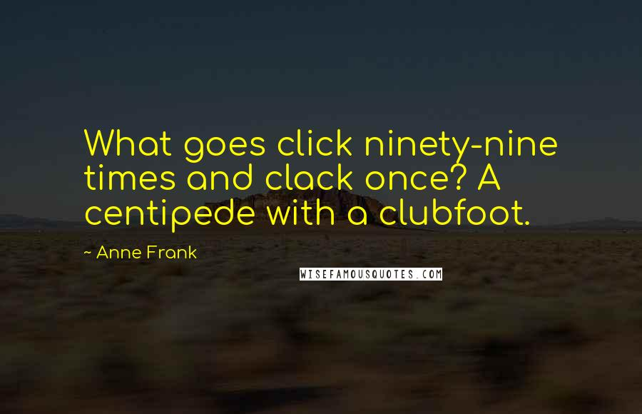 Anne Frank quotes: What goes click ninety-nine times and clack once? A centipede with a clubfoot.