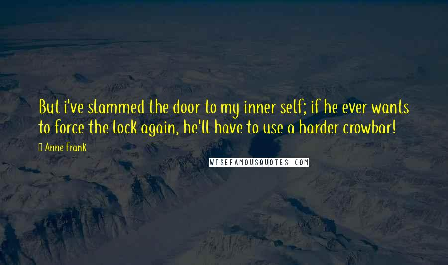 Anne Frank quotes: But i've slammed the door to my inner self; if he ever wants to force the lock again, he'll have to use a harder crowbar!
