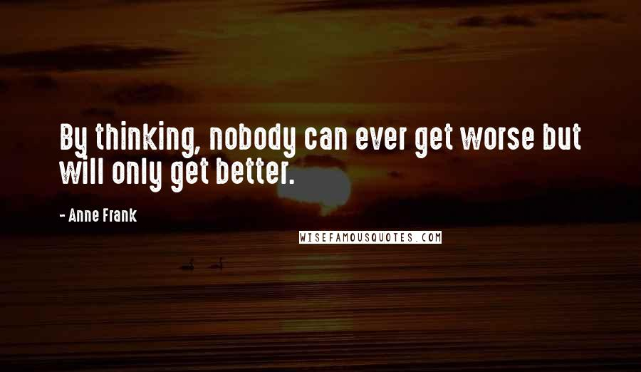 Anne Frank quotes: By thinking, nobody can ever get worse but will only get better.