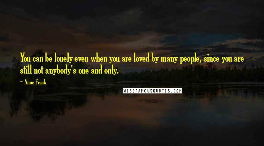 Anne Frank quotes: You can be lonely even when you are loved by many people, since you are still not anybody's one and only.