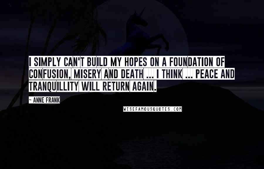 Anne Frank quotes: I simply can't build my hopes on a foundation of confusion, misery and death ... I think ... peace and tranquillity will return again.