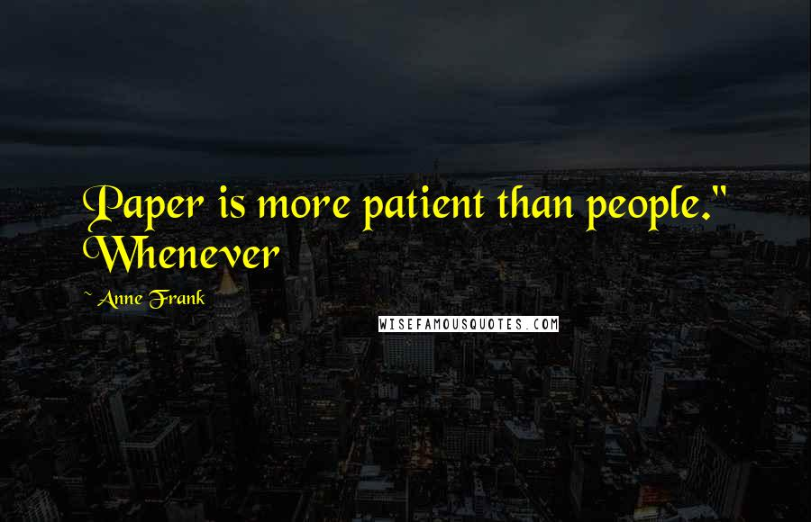 "Anne Frank quotes: Paper is more patient than people."" Whenever"