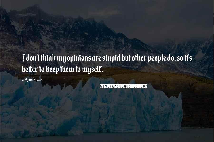 Anne Frank quotes: I don't think my opinions are stupid but other people do, so it's better to keep them to myself.