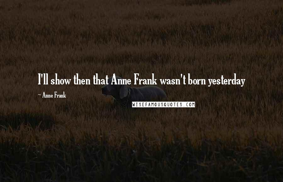 Anne Frank quotes: I'll show then that Anne Frank wasn't born yesterday