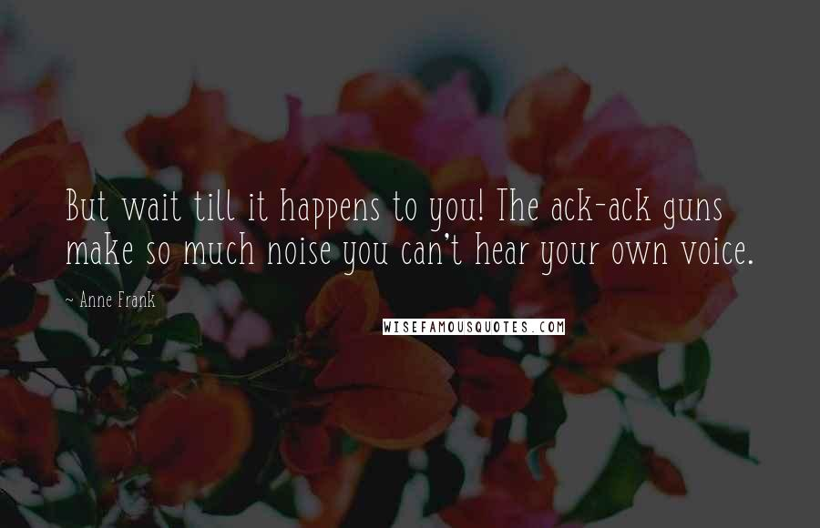Anne Frank quotes: But wait till it happens to you! The ack-ack guns make so much noise you can't hear your own voice.