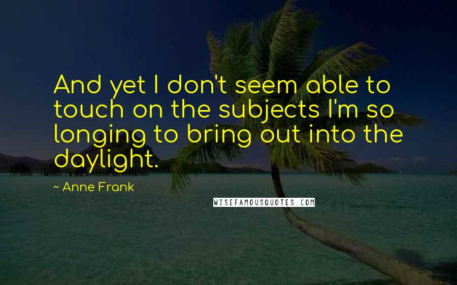 Anne Frank quotes: And yet I don't seem able to touch on the subjects I'm so longing to bring out into the daylight.