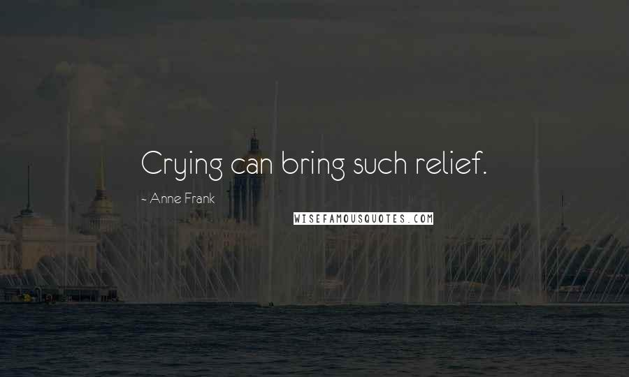 Anne Frank quotes: Crying can bring such relief.